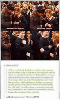 ❤️ I did love Krum and Hermione together ~Ginny: Hermione. This is foryou.  Write to me. Promise?  a walking accident:  aviktor was obviously deeply in love with her  ust remember  the fact that he took her to prom even knowing that he could've  choose any other girl remember how he forgot about everyone  and danced with her all night aremember how he looked at her  while saying write to me, please aremember how, afew years  later on Fleur's wedding ahe danced with her one more time  aprobably being conscious that her heart already belonged to  Ron this is why Ilove Viktor Krum so much ahejust enjoyed  being with Hermione aand didn't care about the future amostly,  because she wasn't going to be a part ofhis. ❤️ I did love Krum and Hermione together ~Ginny