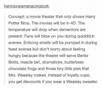 enticing: hermionesmenacinglook:  Concept: a movie theater that only shows Harry  Potter films. The movies will be in 4D. The  temperature will drop when dementors are  present. Fans will blow on you during quidditch  scenes. Enticing smells will be pumped in during  feast scenes but don't worry about feeling  hungry because the theater will serve Bertie  Botts, treacle tart, drumsticks, butterbeer,  chocolate frogs and those tiny little pies that  Mrs. Weasley makes. Instead of loyalty cups,  you get discounts if you wear a Weasley sweater.