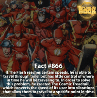 Batman, Beautiful, and Facts: HERO  Fact #866  If The Flash reaches certain speeds, heis able to  travel through time, but has little control of where  in time he will be traveling to. In order to solve  this problem, he created The Cosmic Treadmill,  which converts the speed of its user into vibrations  that allow them to travel to a specific point in time. Who is your favorite speedster? - dc dccomics dccomicsfacts supervillain dcuniverse facts dcgramm dcheroes venom dcvillains beautiful dcu anime dcart cartoon photo dccomic grantgustin justiceleague flash wallywest batman batmanvsuperman flashcw barryallen theflash =====================================