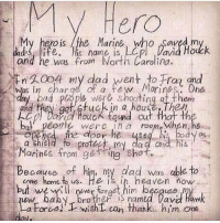 Bad, Dad, and Heaven: Hero  My hero is the Marine, who saved m  d ife.is name is, Lp Davia Houck  and he was from North Carolina  WA004 niy dad went to Fra and  was in charge of a few Morines One  day bad piope were shootingat them  and they ggt tuckin a houseThep  kep/Dina fuck found cut that th  bol peorle were in room When, he  ened the door he ysebi body as  a shield fo rotec, my dad and  Marines fromgetring Shot.  Because of him, ny dad was able to  but wer frt him becquse  come home t us. He is in heaven now  aby. Drother S named Davi Haw  a Force! wishL can thank. him one 🗣 @MilitaryBadassery