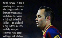 Soccer, Struggle, and Heroes: Hero no way A hero is  something else, someone  who struggles against an  illness or someone who  has to leave his country  to find work to feed his  children l am privileged  to play football and i am  just lucky enough to  sometimes make people  feel happy with what i do Iniesta on what it means to be a 'hero'. Hit 'like' if Iniesta is a hero of yours.