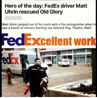 Memes, Excel, and Fedex: Hero of the day: FedEx driver Matt  Uhrin rescued Old Glory  FANTASTIC!  Matt Uhrin jumped out of his truck with a fire extinguisher when he  saw a bunch of morons burning our beloved flag. Thanks, Matt!  Excellent work