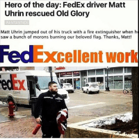 Memes, Millennials, and Fedex: Hero of the day: FedEx driver Matt  Uhrin rescued Old Glory  FANTASTICI  Matt Uhrin jumped out of his truck with a fire extinguisher when h  saw a bunch of morons burning our beloved flag. Thanks, Excellent work A true American Patriot! sfla2017 whywemarch PresidentTrump Trump Republican Conservative American Nobama Hillary4Prison Navy Marines Trump Hillary Trump Airforce president Liberals MakeAmericagreatagain feelthebern buildthewall bernie2016 trump2016 Obama like politics Partners --------------------- @too_savage_for_democrats🐍 @raised_right_🐘 @conservative.inc🍻 @young.conservative_👍🏼 @conservativemovement🎯 @millennial_republicans🇺🇸 @ny_conservative1776😎