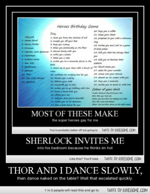 It ended with naked table dancing.http://omg-humor.tumblr.com: Heroes Birthday Game  20. buys you a coffee  21. kisses your cheek  22 proposes to you with a diamona  ring  23. invites you and Loki to a game  of strip poker  24. tells you that hes always liked  Day  1. saves you fromm the clutches of evil  2. sweeps you off your feet  3. buys you a pony  4. kisses you passionatly on the floor  Month  1 James Bord  2 Harry Potter  3 Ironman  4. Captian Jack Sparrow 5. dances slowly with you  S. Superman  6 Indiana Jones  6. write you a poem  7. bakes you a cake  a. invites you to a romantic pienie in the  park  you  25. tells gou to become their  7. Han Sole  8. Spiderman  e. Batman  sidekick  , shows up at your door with a bunch of 26. french kisses you  27. askes for your number  28. comes into your shower  24. shared an lce cream with you  30. buys you a mansion  31. invites yow to move in with Aim  roses  s0. confesses his undying love for you  11. throws you a party  $2. fathers your child  $3. handeuffs you to him  14. invites you to ge clubbing with him  s5. forms a band with you  16. nibbes your ear  47. tell you that you're heautiful  38. invites yo to hs bedroo  se does a pole dance for yoe  10 Thor  11. The 11th Doctor  12. Sherlock  Colour of your shirt  Purp a they thin ur t  Blue than gau hav se  Green gou tw then ve hapily aver after  Red: ike a love sick hahon  Othen You te then dance on the table.naked  MOST OF THESE MAKE  the super heroes gay for me  TASTE OF AWESOME.COM  You're probably better off not going to  SHERLOCK INVITES ME  into his bedroom because he thinks im hot  TASTE OF AWESOME.COM  Like this? You'll hate  THOR AND I DANCE SLOWLY,  then dance naked on the table? Well that escalated quickly.  1 in 3 people will read this and go to  TASTE OF AWESOME.COM It ended with naked table dancing.http://omg-humor.tumblr.com