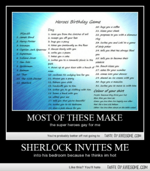 Jcjcjcjcjcjcjjcjcjcjcjcjcjchttp://omg-humor.tumblr.com: Heroes Birthday Game  20. buys you a coffee  21. kisses your cheek  22 proposes to you with a diamona  ring  23. invites you and Loki to a game  of strip poker  24. tells you that hes always liked  Day  Month  1. saves you from the clutches of evil  2. sweeps you off your feet  3. buys you a pong  1. James Bond  2 Harry Potter  3. Ironman  4. kisses you passionatly on the floor  4. Captian Jack Sparrow 5. dances slowly with you  6. write you a poem  7. bakes you a  5. Superman  6 Indiana Jones  you  a cake  25. tells  you to become their  8. invites you to a romantic pienic in the  7. Han Solo  sidekick  park  8. Spiderman  4. shows up at your door with a bunch of 26. french kisses you  27. askes for your number  28. comes into your shower  29. shared an ice cream with you  9. Batman  roses  10. confesses his undying love for you  11. throws you a party  10. Thor  11. The 11th Doctor  30. buys you a mansion  31. invites you to move in with him  12. fathers your child  13. handcuffs you to him  14. invites you to go clubbing with him  15. forms a band with you  12 Sherlock  Colour of your shirt  Purple: beacause they think your hot  Blue: then you have sex  16. nibbes your ear  17. tells you that you're beautiful  Green: you two then live happily ever after  18. invites you to his bedroon  Red: ike a love gick baboon  Other You tfwe then dance on the table.naked  14. does a pole dance for you  MOST OF THESE MAKE  the super heroes gay for me  TASTE OF AWESOME.COM  You're probably better off not going to  SHERLOCK INVITES ME  into his bedroom because he thinks im hot  TASTE OF AWESOME.COM  Like this? You'll hate Jcjcjcjcjcjcjjcjcjcjcjcjcjchttp://omg-humor.tumblr.com
