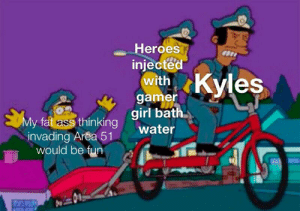 Ass, Fat Ass, and True: Heroes  injected  with Kyles  gamer  My fat ass thinking girl bath  invading Area 51  would be fun  water They are the true heroes