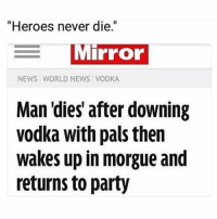"""Memes, News, and Party: """"Heroes never die.""""  Mirror  NEWS WORLD NEWS VODKA  Man 'dies' after downing  vodka with pals then  wakes up in morgue and  returns to party If you @masturbate follow @masturbate 🔞"""