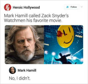 Quit your bullshit! by invertedparadoxxx MORE MEMES: Heroic Hollywood  Follow  Mark Hamill called Zack Snyder's  Watchmen his favorite movie.  Mark Hamill  No, I didn't. Quit your bullshit! by invertedparadoxxx MORE MEMES