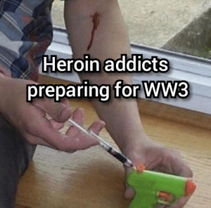 Weapon of choice: HIV: Heroin addicts  preparing for Ww3 Weapon of choice: HIV