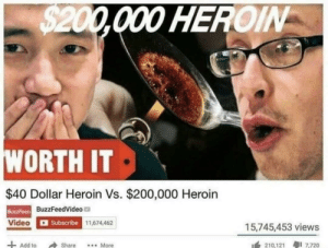 BuzzFeed back at it: HEROIN  WORTH IT  $40 Dollar Heroin Vs. $200,000 Heroin  BuzzFeedVideo  BuzzFeed  Video  Subscribe  11,674,462  15,745,453 views  Add to Share...More  210,121 7,720 BuzzFeed back at it