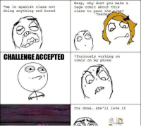Herp  why dont you make a  *me in spanish class not  rage comic about this  doing anything and bored  class to pass the  me  *teache  CHALLENGEACCEPTED  furiously working on  comic on my phone  Its done, she'll love it Me in spanish class not doin anything and bored Markiere einen Freund und Daumen hoch Hier geht es weiter: http://1jux.net/475430/70232
