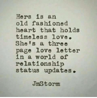 Love Letter: Hers is an  old fashione d  heart that holds  timeless love.  She's a three  page love letter  in a world of  relationship  status updates.  JmS torm
