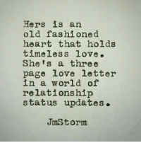 Love, Heart, and World: Hers is an  old fashioned  heart that holds  timeless love.  She's a three  page love letter  in a world of  relationship  status updates.  JmStorm