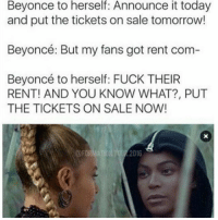 She Really Don't Give A Fuck About Y'all 😂😂😂😂😂😂 pettypost pettyastheycome straightclownin hegotjokes jokesfordays itsjustjokespeople itsfunnytome funnyisfunny randomhumor musichumor beyonce: herself:  it  today  Beyonce to Announce  and put the tickets on sale tomorrow!  Beyoncé: But my fans got rent com  Beyoncé to herself: FUCK THEIR  RENT! AND YOU KNOW WHAT?, PUT  THE TICKETS ON SALE NOW!  2016 She Really Don't Give A Fuck About Y'all 😂😂😂😂😂😂 pettypost pettyastheycome straightclownin hegotjokes jokesfordays itsjustjokespeople itsfunnytome funnyisfunny randomhumor musichumor beyonce
