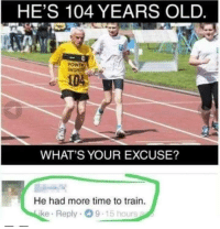 Time, Train, and Old: HE'S 104 YEARS OLD  POWTA  104  WHAT'S YOUR EXCUSE?  He had more time to train.  ke Reply 9-15 hours What a silly question