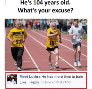 Bruh, Time, and Train: He's 104 years old.  What's your excuse?  AT  57  104  Meet Luthra He had more time to train  Like Reply 8 June 2016 at 21:56 Bruh