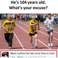 Memes, 🤖, and Gaming Pc: He's 104 years old.  What's your excuse?  Meet Luthra He had more time to train  lik Reply 8 liino 201 A at 21.5A Good excuse 😂 - Like my memes? Turn on my post notifications! 📲 - GamingPosts CaulOfDuty CallOfDuty Memes Cod JustinBieber Gaming PC Xbox LMAO Playstation Ps4 XboxOne CSGO Gamer Battlefield1 SelenaGomez بوس_ستيشن GTA Follow MLG Meme InfiniteWarfare MWR Like YouTube Relatable Like4Like Like4Follow DankMemes
