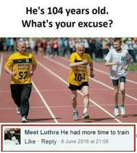 Memes, 🤖, and Excuse: He's 104 years old.  What's your excuse?  Meet Luthra He had more time to train  Like Reply 8 June 2016 at 21:56 He ain't wrong but he ain't right.