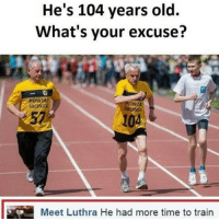 Memes, 🤖, and For Real: He's 104 years old.  What's your excuse?  Meet Luthra He had more time to train FOR REAL THOUGH 😭😭😭😂