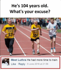 Memes, 🤖, and Excuse: He's 104 years old.  What's your excuse?  Meet Luthra He had more time to train  Like Reply 8 June 2016 at 21:56
