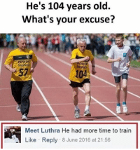 Memes, 🤖, and Bieber: He's 104 years old.  What's your excuse?  Meet Luthra He had more time to train  Like Reply 8 June 2016 at 21:56 😂😂😂😂lol - - - - - 420 memesdaily Relatable dank MarchMadness HoodJokes Hilarious Comedy HoodHumor ZeroChill Jokes Funny KanyeWest KimKardashian litasf KylieJenner JustinBieber Squad Crazy Omg Accurate Kardashians Epic bieber Weed TagSomeone hiphop trump rap drake