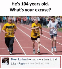 Memes, 🤖, and Classics: He's 104 years old.  What's your excuse?  Meet Luthra He had more time to train  Like Reply 8 June 2016 at 21:56 😂😂😂😂 - - - - - - classic instagood follow followme banter uk meme lol haha photooftheday me tbt happy fun nochill igdaily tagafriend igers 2017 comedy 420 omg funny love