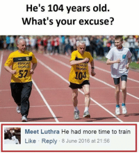 Memes, 🤖, and Ows: He's 104 years old.  What's your excuse?  OW  Meet Luthra He had more time to train  Like Reply 8 June 2016 at 21:56 Yeah 😂😂😂