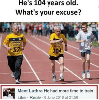 Memes, 🤖, and Excuse: He's 104 years old.  What's your excuse?  OWIAT  Meet Luthra He had more time to train  Like Reply 8 June 2016 at 21:56 yuh