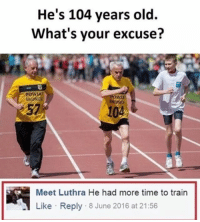 Memes, 🤖, and Legit: He's 104 years old.  What's your excuse?  OWLA  Meet Luthra He had more time to train  Like Reply 8 June 2016 at 21:56 Legit.