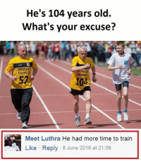 Memes, 🤖, and Excuse: He's 104 years old.  What's your excuse?  pMa  Meet Luthra He had more time to train  Like Reply 8 June 2016 at 21:56