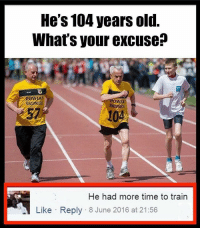 Memes, 🤖, and  Pow: He's 104 years old.  What's your excuse?  Pow  AT  He had more time to train  Like Reply 8 June 2016 at 21:56 Twitter: BLB247 Snapchat : BELIKEBRO.COM belikebro sarcasm Follow @be.like.bro