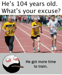 Be Like, Meme, and Memes: He's 104 years old  What's your excuse?  POWIA  ICK  104  He got more time  to train. Twitter: BLB247 Snapchat : BELIKEBRO.COM belikebro sarcasm meme Follow @be.like.bro