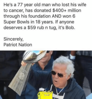 He's gotta point....: He's a 77 year old man who lost his wife  to cancer, has donated $400+ million  through his foundation AND won 6  Super Bowls in 18 years. If anyone  deserves a $59 rub n tug, it's Bob.  Sincerely  Patriot Nation He's gotta point....