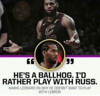Kawhi Leonard: HE'S A BALLHOG. I'D  RATHER PLAY WITH RUSS.  KAWHI LEONARD ON WHY HE DOESN'T WANT TO PLAY  WITH LEBRON