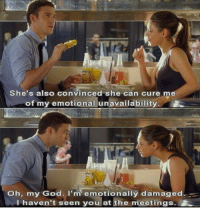 Friends with Benefits: he's also convinced she can cure me  of my emotional unavailability.  Oh, my God. I'm emotionally damaged.  I haven't seen you at the meetings Friends with Benefits