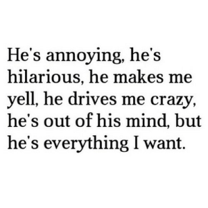 https://iglovequotes.net/: He's annoying, he's  hilarious, he makes me  yell, he drives me crazy,  he's out of his mind, but  he's everything I want https://iglovequotes.net/