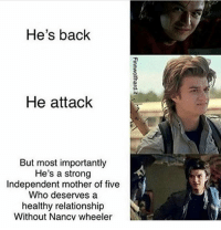Funny, Memes, and Strong: He's back  He attack  But most importantly  He's a strong  Independent mother of five  Who deserves a  healthy relationship  Without Nancy wheeler WHY DO I FIND THIS SO FUNNY AKSKAKAKAK