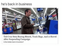 Ted Cruzs: he's back in business  Ted Cruz Seen Buying Bleach, Trash Bags, And A Shovel  After Suspending Campaign  Is the Zodiac back in business?