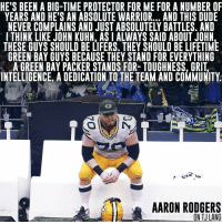 Memes, Packers, and 🤖: HE'S BEEN A BIG-TIME PROTECTOR FOR ME FOR A NUMBER OF  YEARS AND HE'S AN ABSOLUTE WARRIOR... AND THIS DUDE  NEVER COMPLAINS AND JUST ABSOLUTELY BATTLES. AND  I THINK LIKE JOHN KUHN, ASIALWAYS SAID ABOUT JOHN  THESE GUYS SHOULD BE LIFERS. THEY SHOULD BE LIFETIME  GREEN BAY GUYS BECAUSE THEY STAND FOR EVERYTHING  AGREEN BAY PACKER STANDS FOR- TOUGHNESS, GRIT  INTELLIGENCE ADEDICATION TO THE TEAM AND COMMUNITY  OHA  AARON RODGERS  ON TJLANG I think it's safe to say Aaron is going to miss TJ. Packers NFL GoPackGo GreenBay (H-T Jason Wilde)