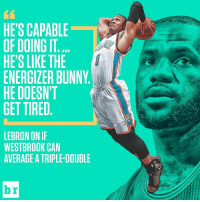Bunnies, Sports, and Lebron: HE'S CAPABLE  OFDOINGIT  HE'S LIKE THE  ENERGILER BUNNY  HE DOESN'T  GET TIRED  LEBRON ONIF  WESTBROOK CAN  AVERAGE A TRIPLE-DOUBLE  Dr Brodie just keeps going...