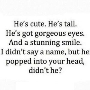 Cute, Head, and Gorgeous: He's cute. He's tall  He's got gorgeous eyes.  And a stunning smile  I didn't say a name, but he  popped into your head,  didn't he? https://iglovequotes.net/