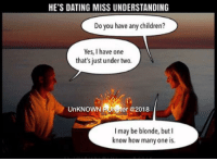 Children, Dating, and Memes: HE'S DATING MISS UNDERSTANDING  Do you have any children?  Yes, I have one  that's just under two.  UnKNOWN PUNSter @2018  I may be blonde, but l  know how many one is. Thanks for explaining the definition of plethora for me. It means a lot.  #UnKNOWN_PUNster