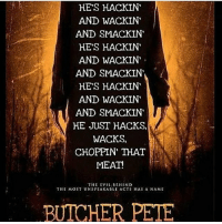 More like butcher yeet amirite~Ziege: HE'S HACKIN  AND WACKIN  AND SMACKIN  HE'S HACKIN  AND WACKIN  AND SMACK IN  HE'S HACKIN  AND WACKIN  AND SMACK IN  HE JUST HACKS,  WACKS,  CHOPPIN THAT  MEAT!  THE EVIL BEHIND  THE MOST UNSPEAKABLE ACTS 11AS A NAME  BUTCHER PETE More like butcher yeet amirite~Ziege