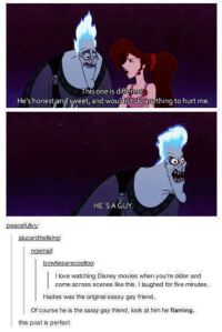 Sassy Gay: He's honest and sweet, and wouldnt do  nything to hurt me  HE'S A GUY  peacefulMy  alucardhelsing:  noemail  bowties arecooltoo  l love watching Disney movies when you're older and  come across scenes like this. l laughed for five minutes.  Hades was the original sassy gay friend.  Of course he is the sassy gay friend, look at him he flaming.  this post is perfect