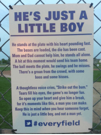 """Being Alone, Dad, and Break: HE'S JUST A  LITTLE BOY  He stands at the plate with his heart pounding fast.  The bases are loaded, the die has been cast.  Mom and Dad cannot help him, he stands all alone.  A hit at this moment would send his team home.  The ball meets the plate, he swings and he misses.  There's a groan from the crowd, with some  boos and some hisses.  A thoughtless voice cries, """"Strike out the bum.""""  Tears fill his eyes, the game's no longer fun.  So open up your heart and give him a break,  for it's moments like this, a man you can make.  Keep this in mind when you hear someone forget,  He is just a little boy, and not a man yet.  <p>For People Who Lose Their Minds At Little Kids' Games.</p>"""