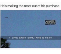 Plane, This, and Making: He's making the most out of his purchase  WHERES YOUR  PLANE PEASANTS  If I owned a plane, I admit, I would do this too.