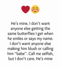 """he's mine: He's mine. I don't want  anyone else getting the  same butterflies get when  he smiles or says my name.  I don't want anyone else  making him blush or calling  him """"babe"""". Call me selfish,  but I don't care. He's mine"""
