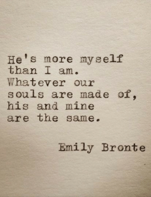Emily: He's more myself  than I a  Whatever our  S ouls are made of,  his and mine  are the same.  Emily Bronte