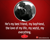 Best Friend, Life, and Love: He's my best friend, my boyfriend,  the love of my life, my world, my  everything  LikeLoveQuotes.COm  LikeLoveQuotes.Com