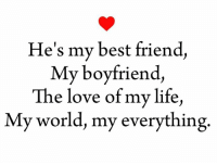 best friend: He's my best friend,  My boyfriend,  The love of my life,  My world, my everything